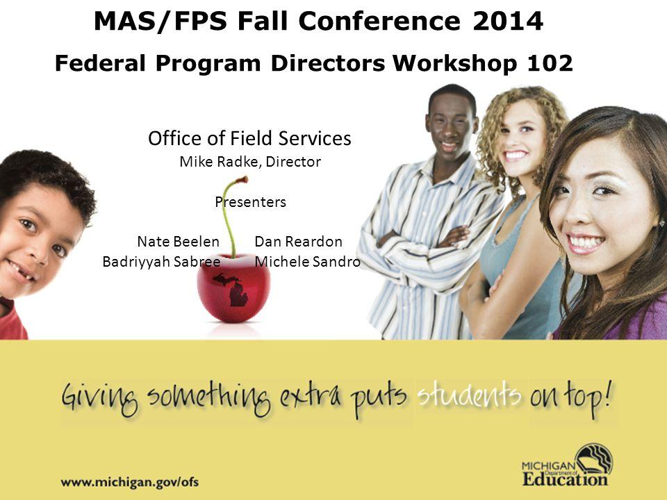 MAS/FPS Fall Conference 2014 Federal Program Directors Workshop 102 Office of Field Services Mike Radke, Director Presenters Nate Beelen Dan Reardon Badriyyah Sabree Michele Sandro