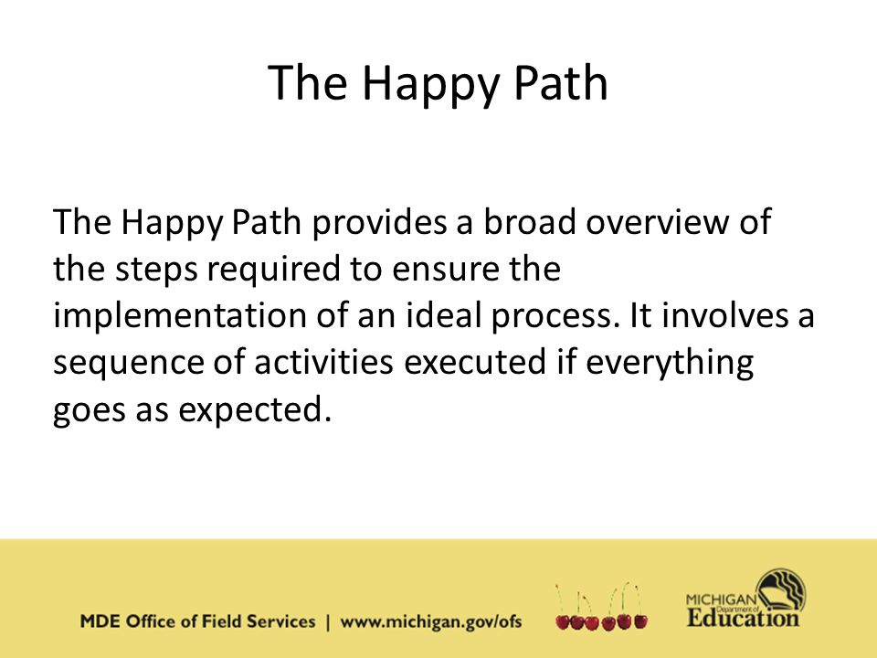 The Happy Path The Happy Path provides a broad overview of the steps required to ensure the implementation of an ideal process.