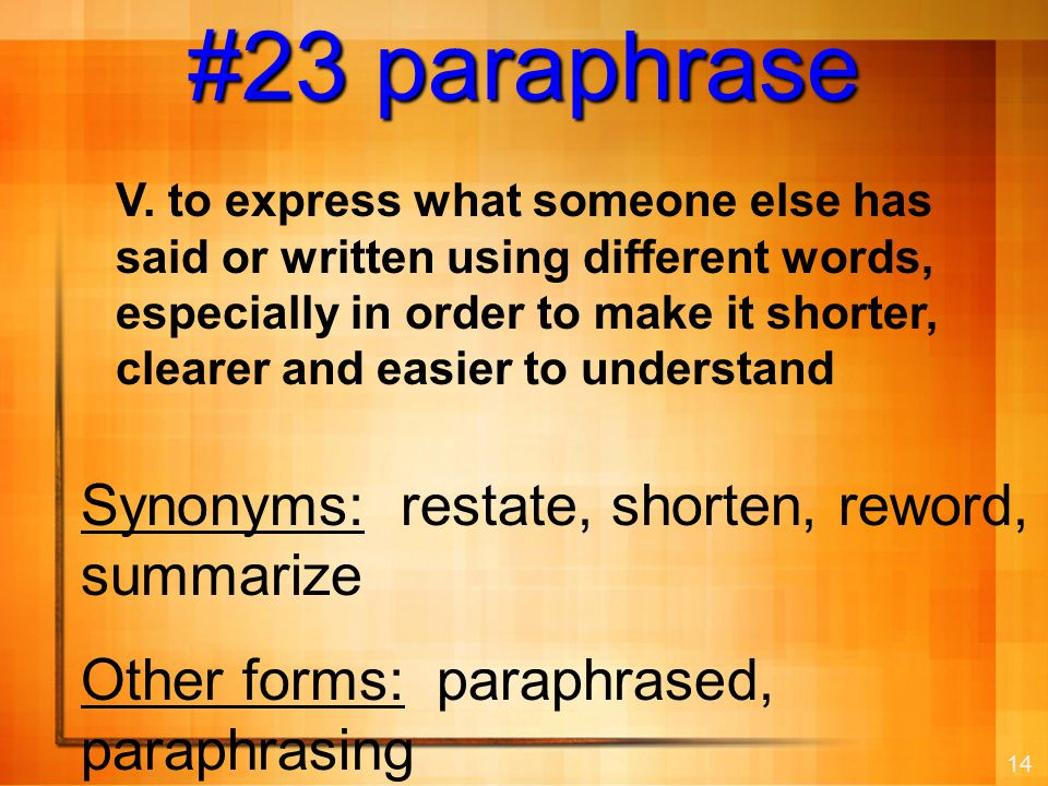 14 #23 paraphrase Synonyms: restate, shorten, reword, summarize Other forms: paraphrased, paraphrasing V.