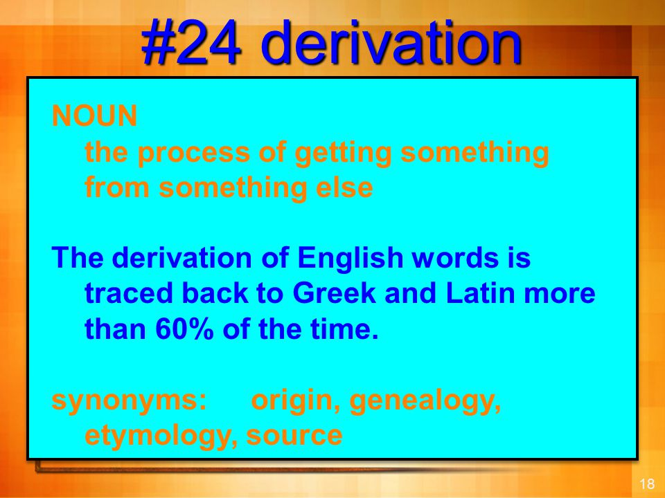 18 #24 derivation NOUN the process of getting something from something else The derivation of English words is traced back to Greek and Latin more than 60% of the time.