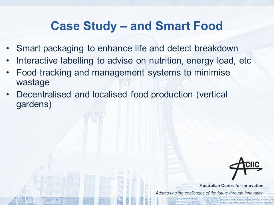 Australian Centre for Innovation Addressing the challenges of the future through innovation Case Study – and Smart Food Smart packaging to enhance life and detect breakdown Interactive labelling to advise on nutrition, energy load, etc Food tracking and management systems to minimise wastage Decentralised and localised food production (vertical gardens)