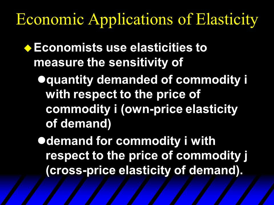 Economic Applications of Elasticity  Economists use elasticities to measure the sensitivity of quantity demanded of commodity i with respect to the price of commodity i (own-price elasticity of demand) demand for commodity i with respect to the price of commodity j (cross-price elasticity of demand).