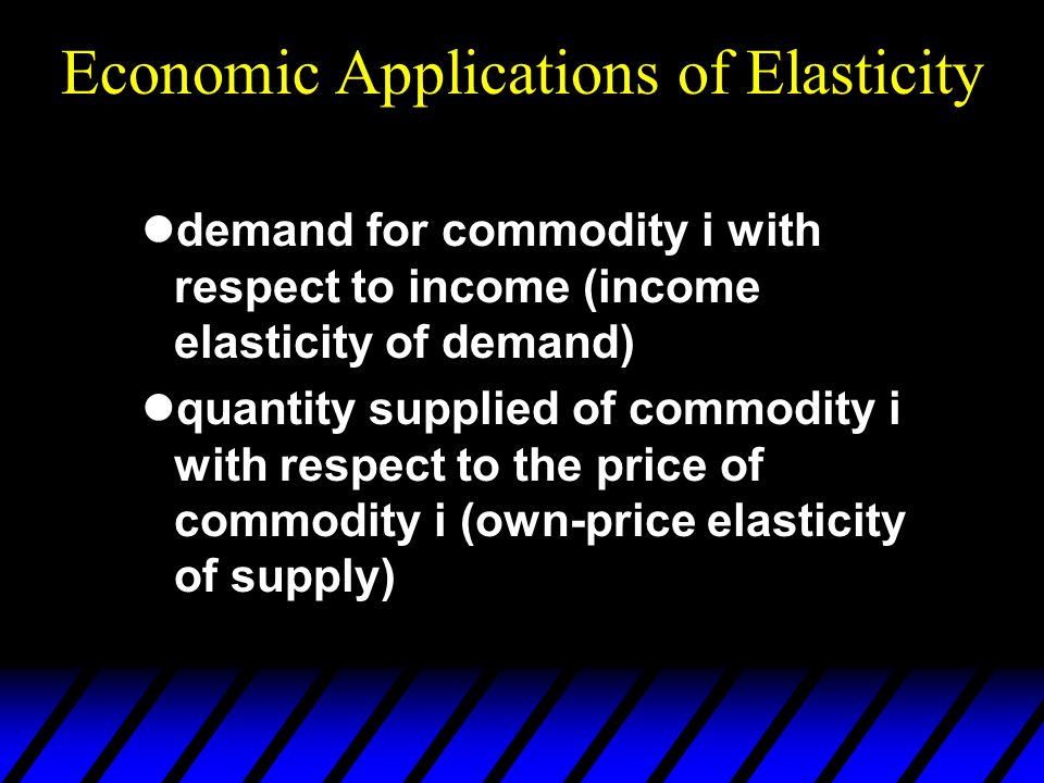 Economic Applications of Elasticity demand for commodity i with respect to income (income elasticity of demand) quantity supplied of commodity i with respect to the price of commodity i (own-price elasticity of supply)