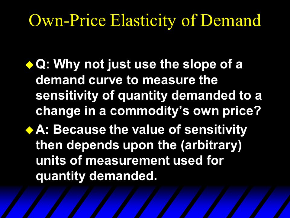 Own-Price Elasticity of Demand  Q: Why not just use the slope of a demand curve to measure the sensitivity of quantity demanded to a change in a commodity's own price.