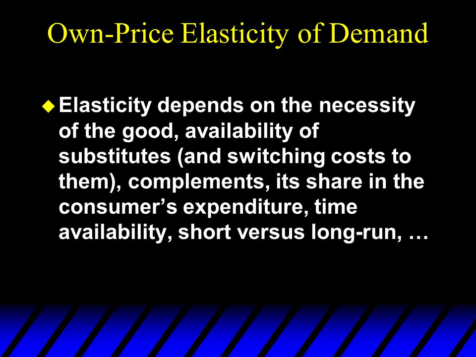 Own-Price Elasticity of Demand  Elasticity depends on the necessity of the good, availability of substitutes (and switching costs to them), complements, its share in the consumer's expenditure, time availability, short versus long-run, …