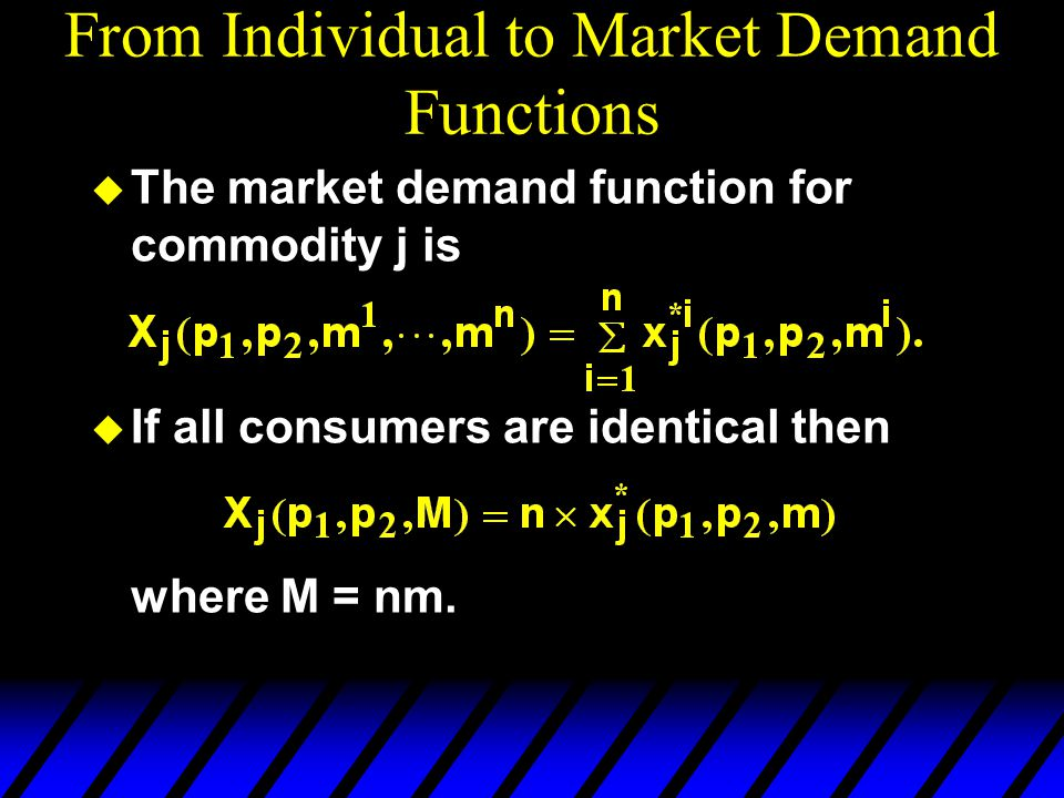 From Individual to Market Demand Functions  The market demand function for commodity j is  If all consumers are identical then where M = nm.