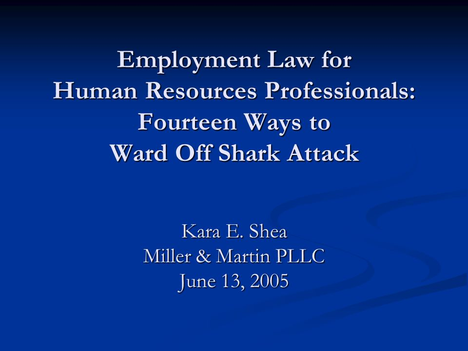 Employment Law for Human Resources Professionals: Fourteen Ways to Ward Off Shark Attack Kara E.