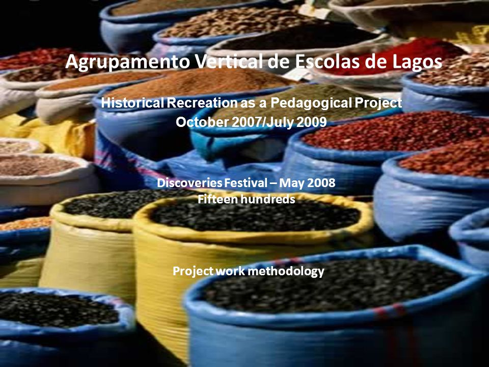 Agrupamento Vertical de Escolas de Lagos Historical Recreation as a Pedagogical Project October 2007/July 2009 Discoveries Festival – May 2008 Fifteen hundreds Project work methodology