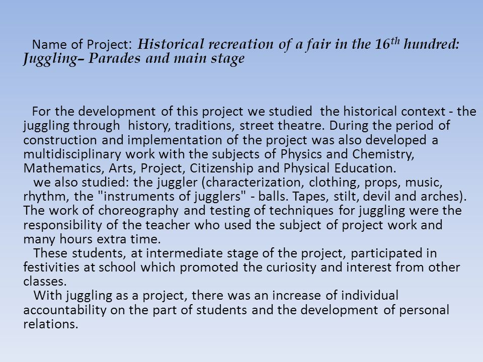 Name of Project : Historical recreation of a fair in the 16 th hundred: Juggling– Parades and main stage For the development of this project we studied the historical context - the juggling through history, traditions, street theatre.