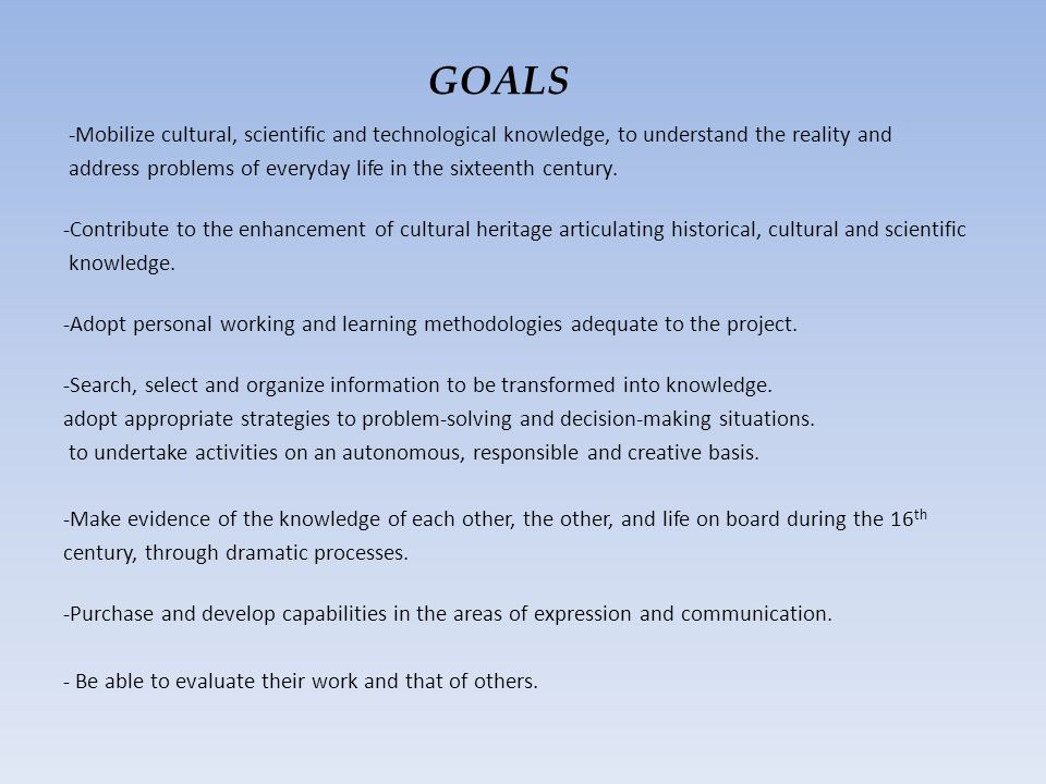GOALS -Mobilize cultural, scientific and technological knowledge, to understand the reality and address problems of everyday life in the sixteenth century.