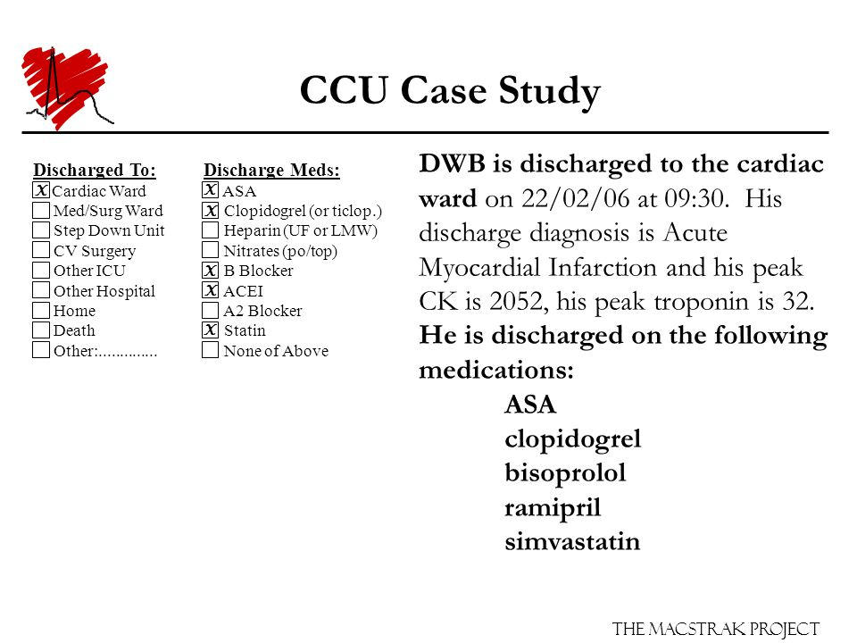The Macstrak Project CCU Case Study DWB is discharged to the cardiac ward on 22/02/06 at 09:30. His discharge diagnosis is Acute Myocardial Infarction