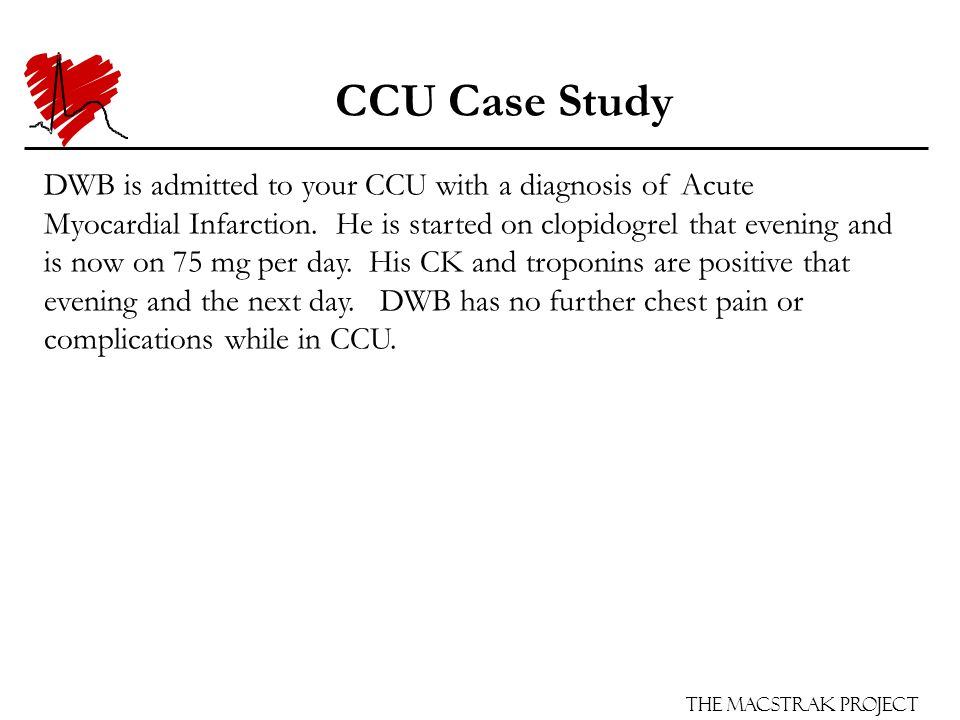 The Macstrak Project CCU Case Study DWB is admitted to your CCU with a diagnosis of Acute Myocardial Infarction. He is started on clopidogrel that eve