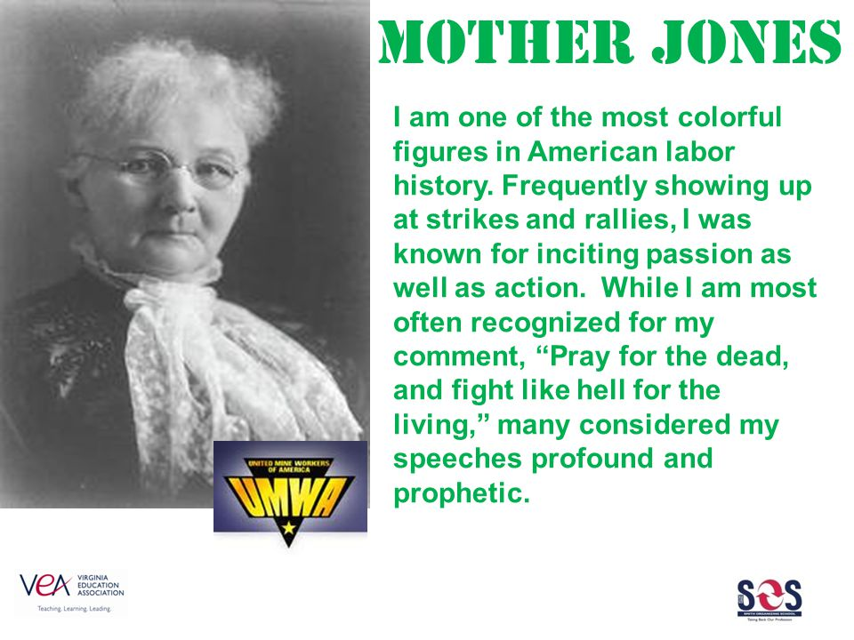 Mother Jones I am one of the most colorful figures in American labor history.