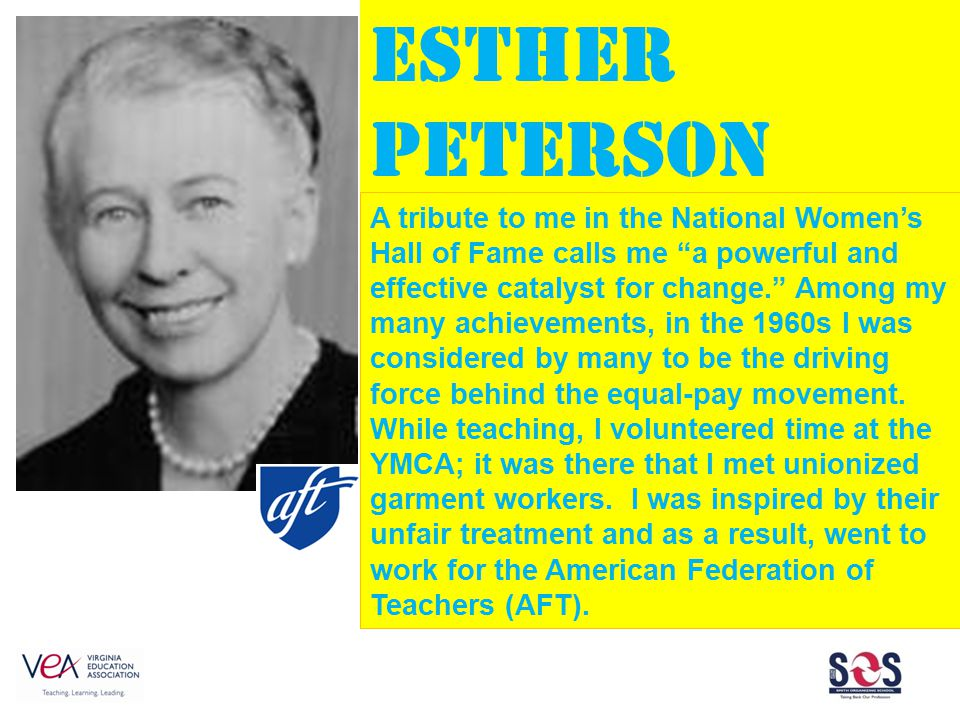 Esther Peterson A tribute to me in the National Women's Hall of Fame calls me a powerful and effective catalyst for change. Among my many achievements, in the 1960s I was considered by many to be the driving force behind the equal-pay movement.