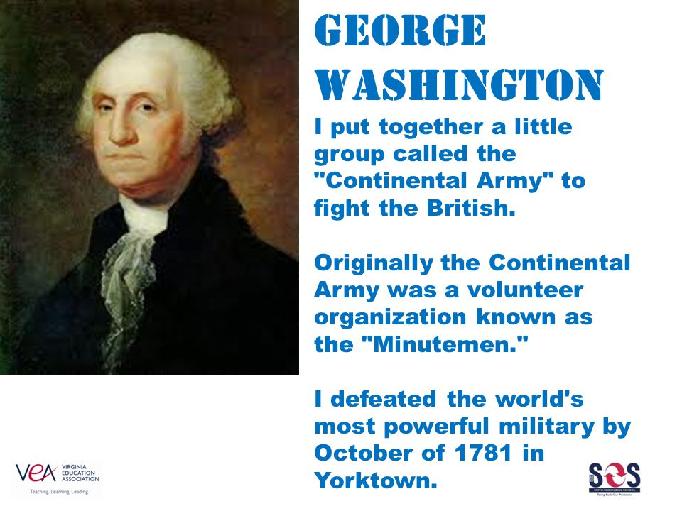 George Washington I put together a little group called the Continental Army to fight the British.