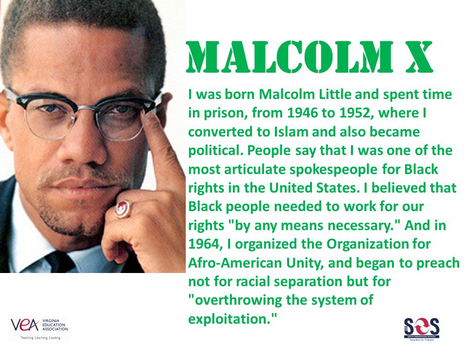 MALCOLM X I was born Malcolm Little and spent time in prison, from 1946 to 1952, where I converted to Islam and also became political.