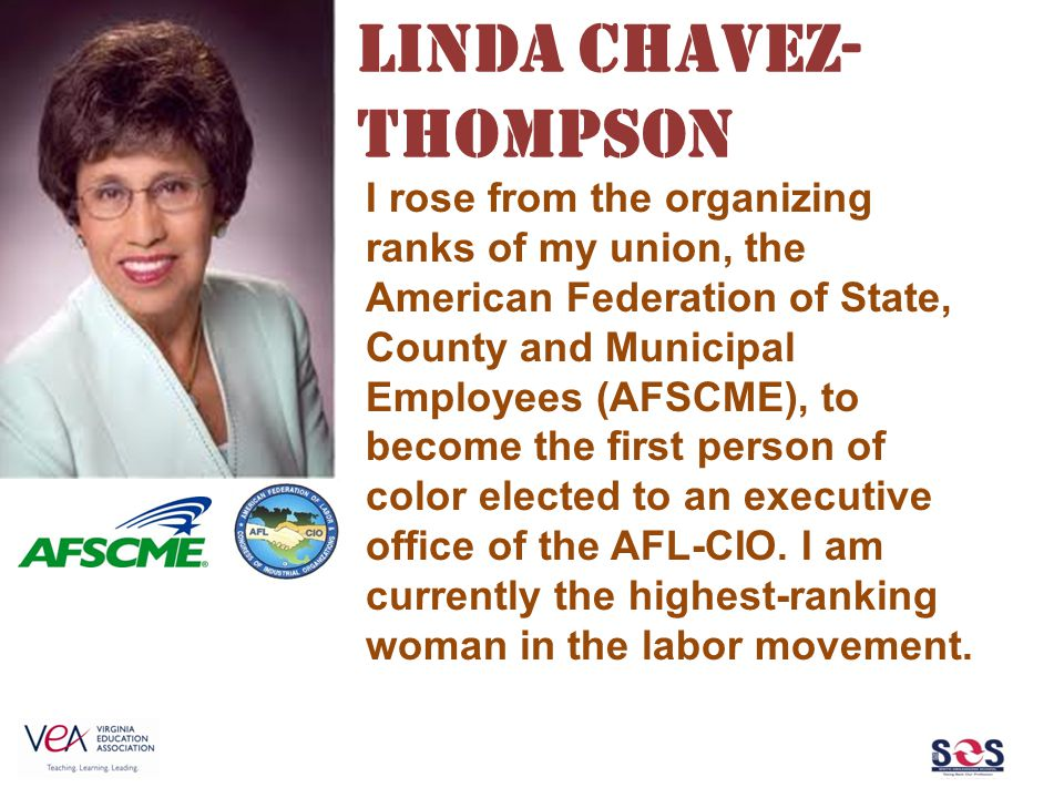 Linda Chavez- Thompson I rose from the organizing ranks of my union, the American Federation of State, County and Municipal Employees (AFSCME), to bec