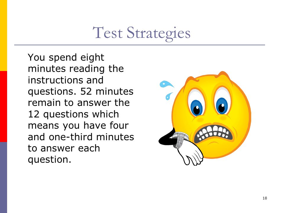 18 Test Strategies You spend eight minutes reading the instructions and questions. 52 minutes remain to answer the 12 questions which means you have f