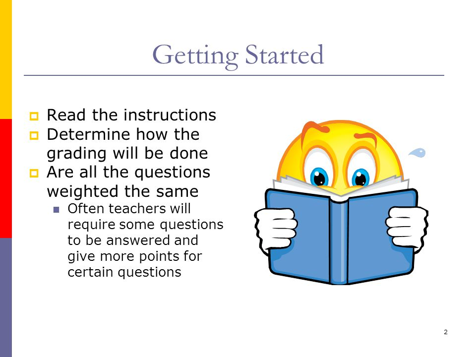 2 Getting Started  Read the instructions  Determine how the grading will be done  Are all the questions weighted the same Often teachers will requi