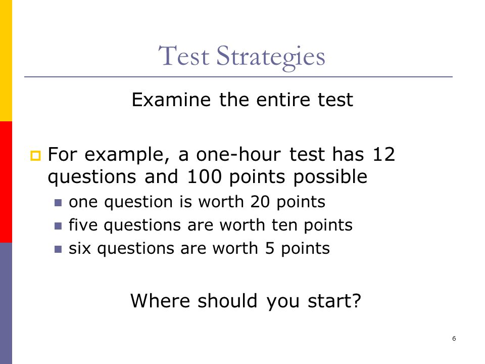 6 Test Strategies Examine the entire test  For example, a one-hour test has 12 questions and 100 points possible one question is worth 20 points five