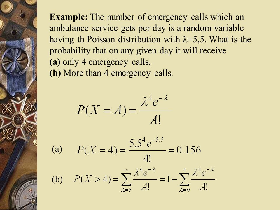Example: The number of emergency calls which an ambulance service gets per day is a random variable having th Poisson distribution with .