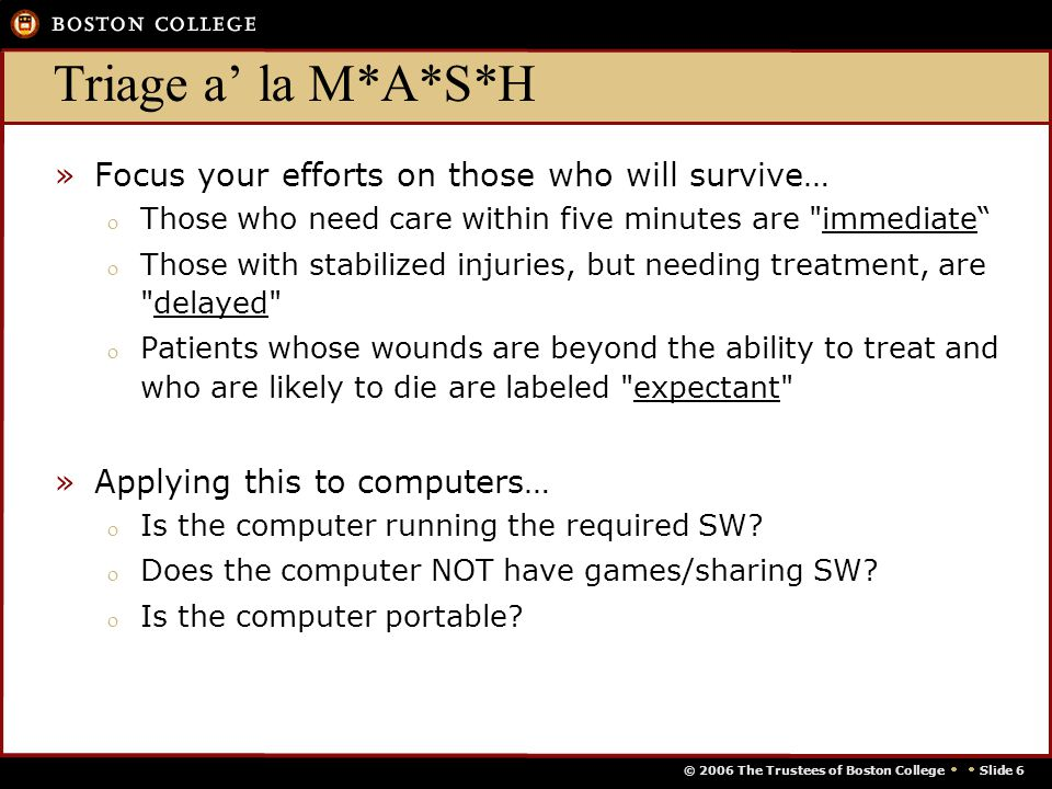 © 2006 The Trustees of Boston College   Slide 6 Triage a' la M*A*S*H »Focus your efforts on those who will survive… o Those who need care within five minutes are immediate o Those with stabilized injuries, but needing treatment, are delayed o Patients whose wounds are beyond the ability to treat and who are likely to die are labeled expectant »Applying this to computers… o Is the computer running the required SW.