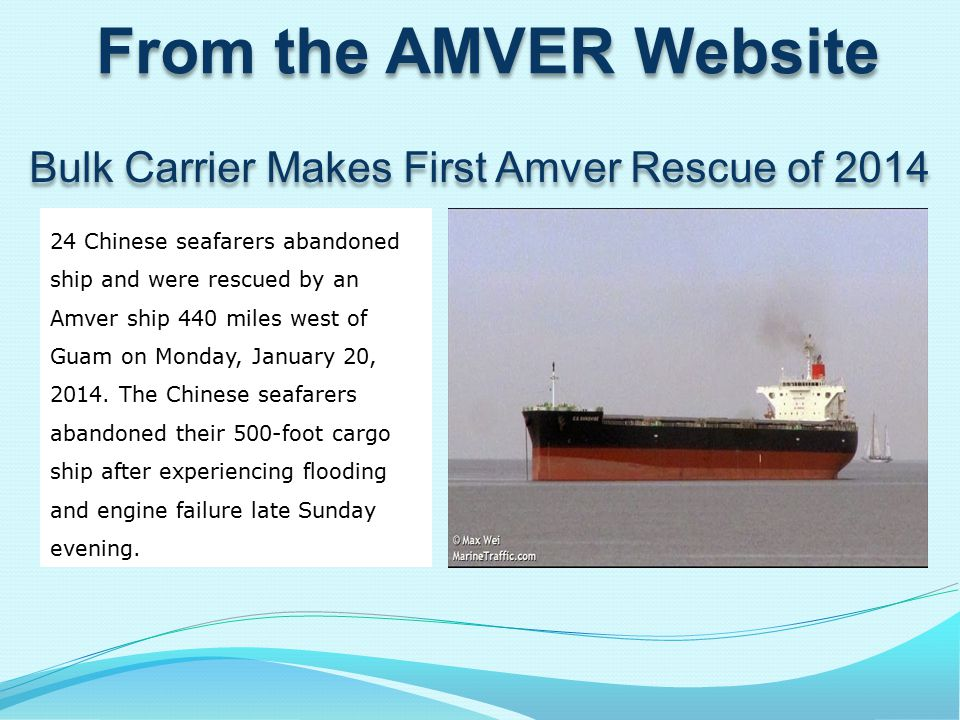 From the AMVER Website Amver Cases Reported337 Number of survivors rescued: 398 Lives Assisted: 125 Top Six Owner Countries Diverting: Japan (31) USA (40) Greece (22) Germany (25) Norway (9) Great Britain (11) Number of ships on average daily plot: 5,474 Highest daily number of ships on plot: 7,650 Ships receiving participation awards: 7,613 Bulk Carrier Makes First Amver Rescue of 2014 24 Chinese seafarers abandoned ship and were rescued by an Amver ship 440 miles west of Guam on Monday, January 20, 2014.