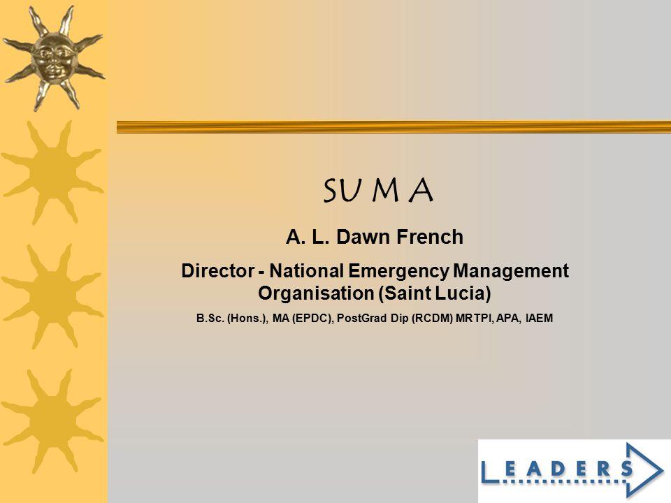1 SU M A A. L. Dawn French Director - National Emergency Management Organisation (Saint Lucia) B.Sc. (Hons.), MA (EPDC), PostGrad Dip (RCDM) MRTPI, AP