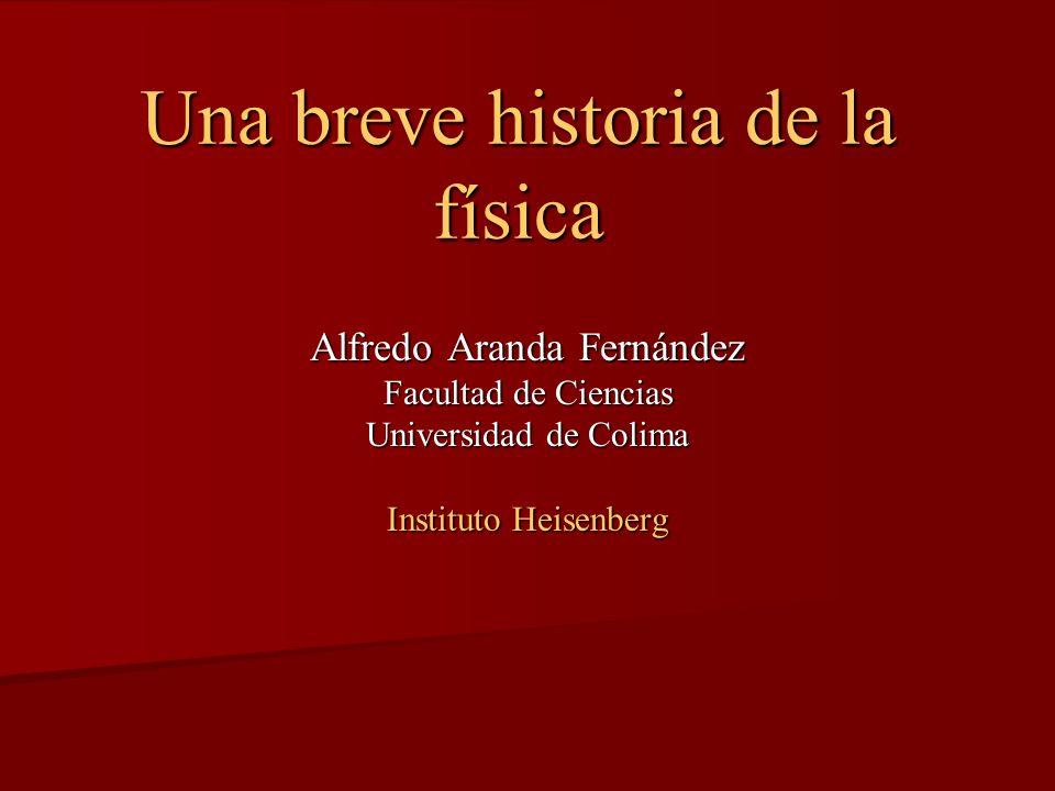 Una breve historia de la física Alfredo Aranda Fernández Facultad de Ciencias Universidad de Colima Instituto Heisenberg