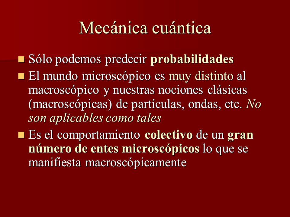 Mecánica cuántica Sólo podemos predecir probabilidades Sólo podemos predecir probabilidades El mundo microscópico es muy distinto al macroscópico y nuestras nociones clásicas (macroscópicas) de partículas, ondas, etc.