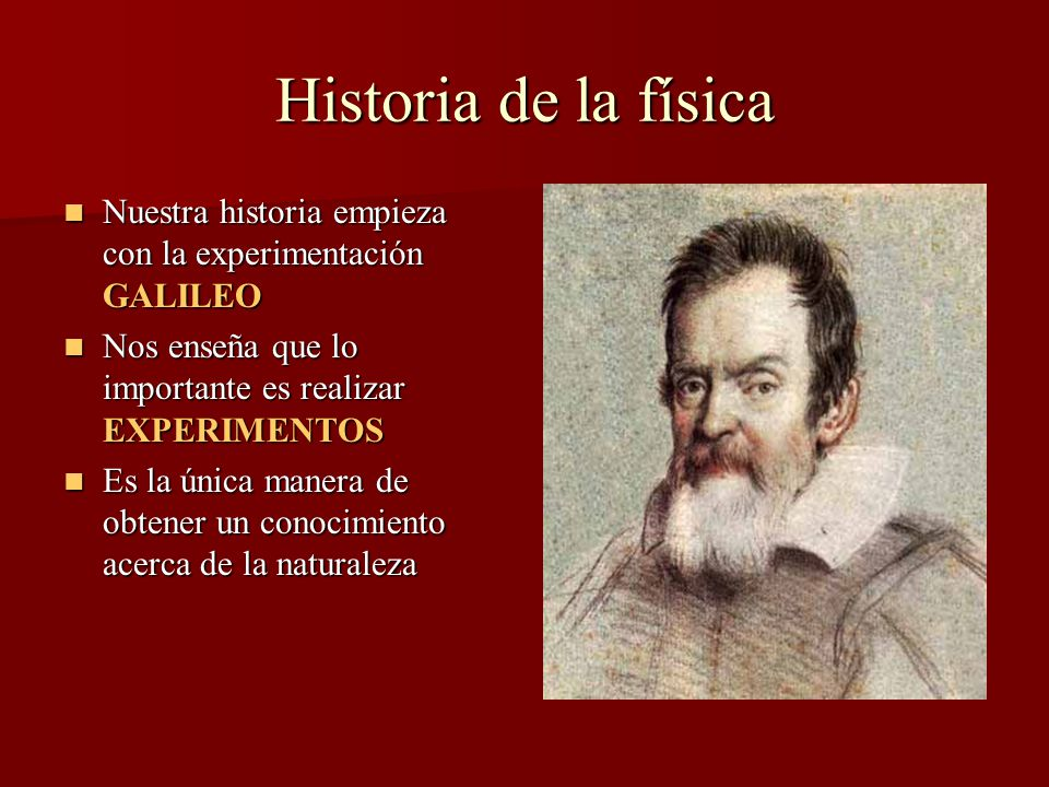 Historia de la física Nuestra historia empieza con la experimentación GALILEO Nuestra historia empieza con la experimentación GALILEO Nos enseña que lo importante es realizar EXPERIMENTOS Nos enseña que lo importante es realizar EXPERIMENTOS Es la única manera de obtener un conocimiento acerca de la naturaleza Es la única manera de obtener un conocimiento acerca de la naturaleza