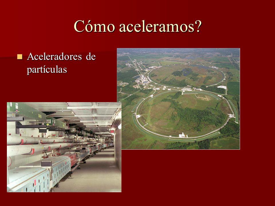 Cómo aceleramos Aceleradores de partículas Aceleradores de partículas