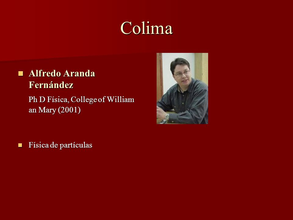 Colima Alfredo Aranda Fernández Alfredo Aranda Fernández Ph D Física, College of William an Mary (2001) Física de partículas Física de partículas