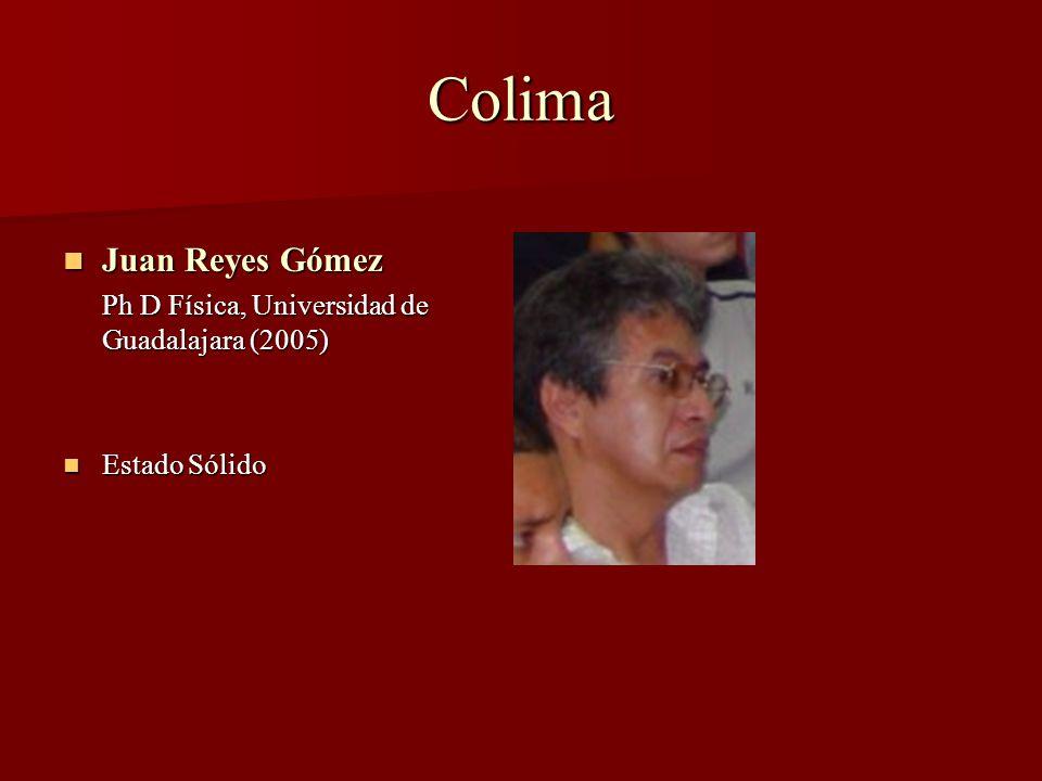 Colima Juan Reyes Gómez Juan Reyes Gómez Ph D Física, Universidad de Guadalajara (2005) Estado Sólido Estado Sólido