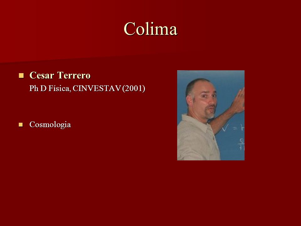 Colima Cesar Terrero Cesar Terrero Ph D Física, CINVESTAV (2001) Cosmologia Cosmologia