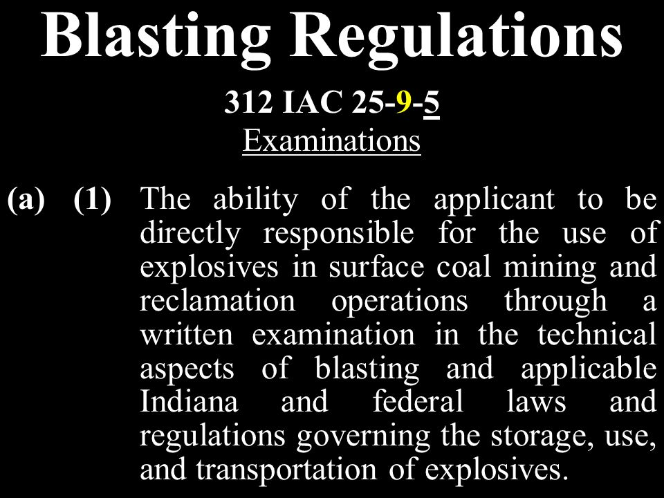 Blasting Regulations (a)(1)The ability of the applicant to be directly responsible for the use of explosives in surface coal mining and reclamation operations through a written examination in the technical aspects of blasting and applicable Indiana and federal laws and regulations governing the storage, use, and transportation of explosives.