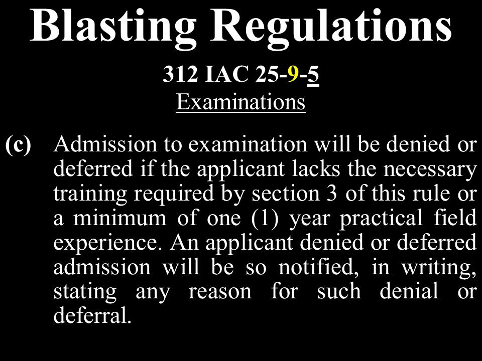 Blasting Regulations (c)Admission to examination will be denied or deferred if the applicant lacks the necessary training required by section 3 of this rule or a minimum of one (1) year practical field experience.