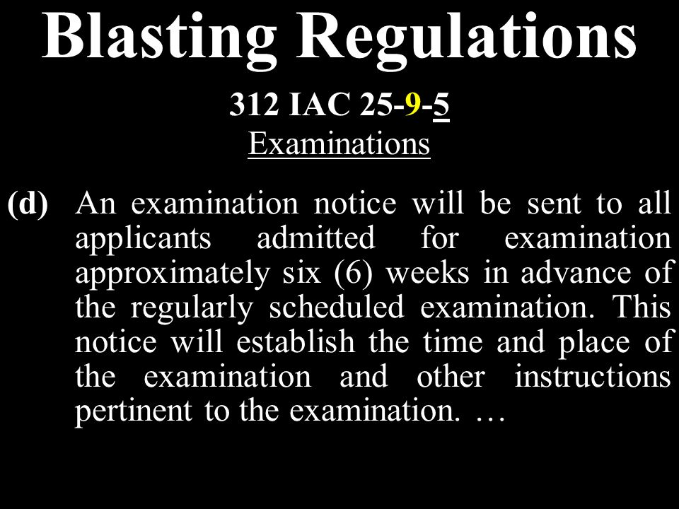 Blasting Regulations (d)An examination notice will be sent to all applicants admitted for examination approximately six (6) weeks in advance of the regularly scheduled examination.