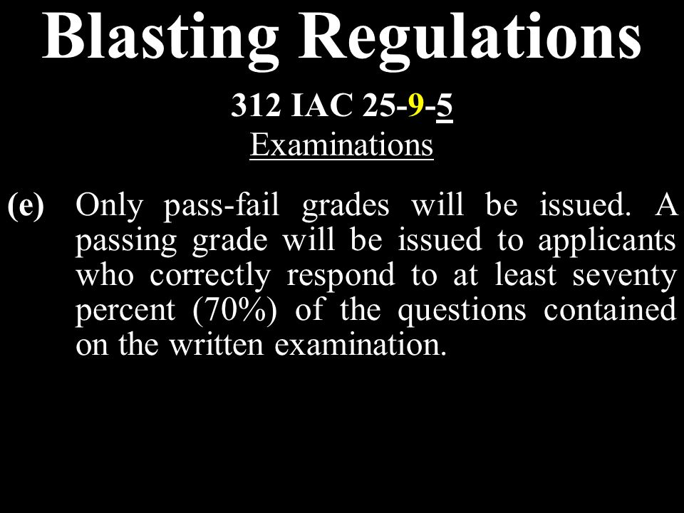 Blasting Regulations (e)Only pass-fail grades will be issued. A passing grade will be issued to applicants who correctly respond to at least seventy p