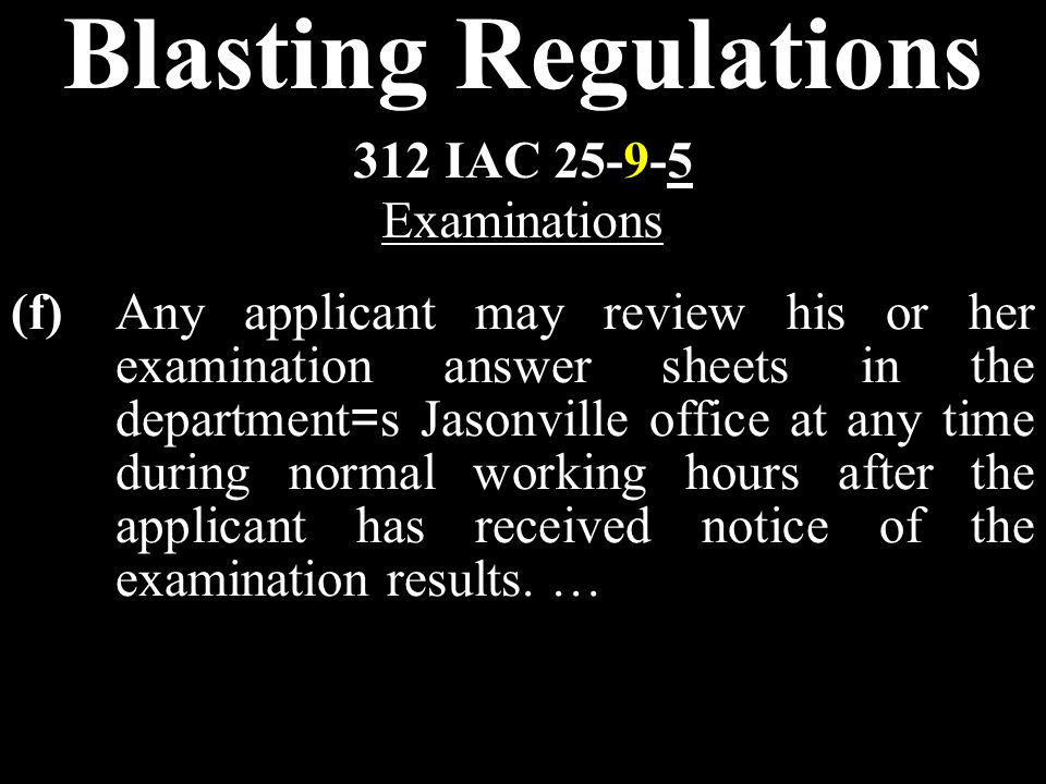 Blasting Regulations (f)Any applicant may review his or her examination answer sheets in the department = s Jasonville office at any time during normal working hours after the applicant has received notice of the examination results.