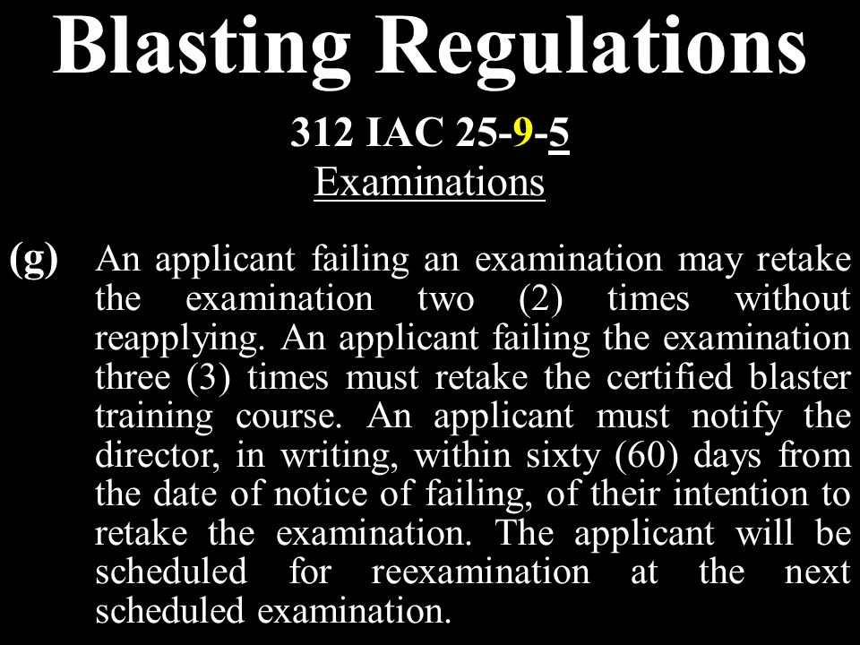 Blasting Regulations (g) An applicant failing an examination may retake the examination two (2) times without reapplying.