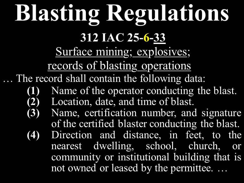 Blasting Regulations … The record shall contain the following data: 312 IAC 25-6-33 Surface mining; explosives; records of blasting operations (1)Name of the operator conducting the blast.