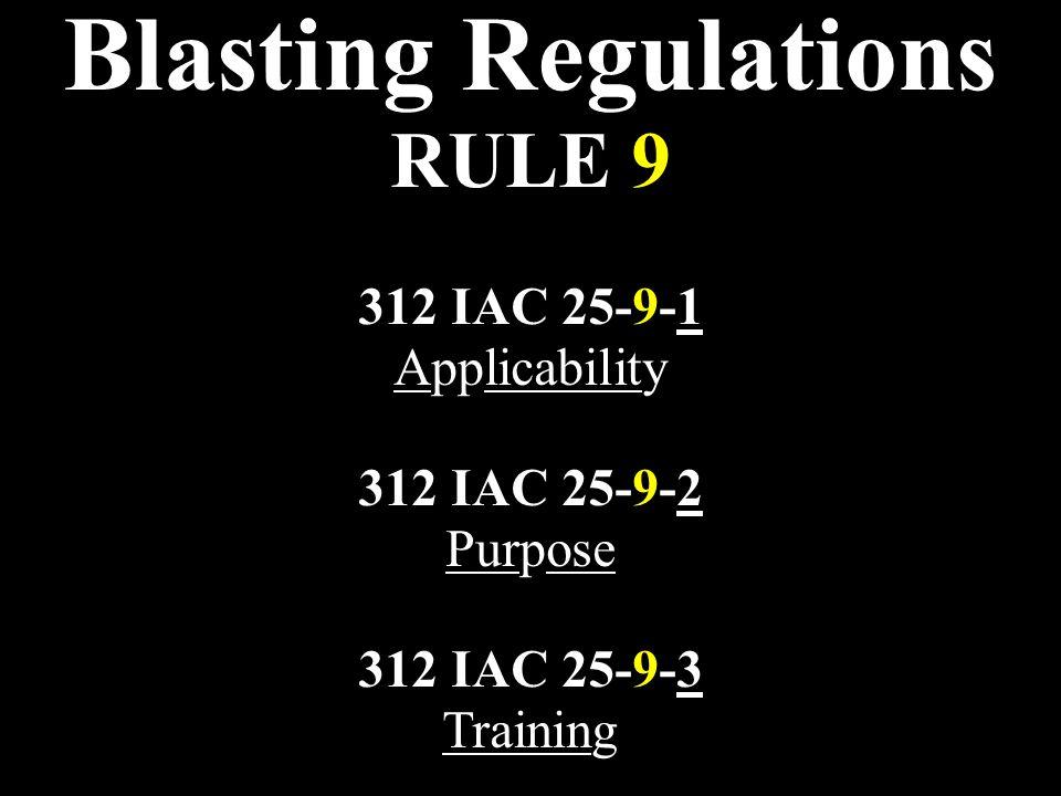 Blasting Regulations RULE 9 312 IAC 25-9-1 Applicability 312 IAC 25-9-2 Purpose 312 IAC 25-9-3 Training