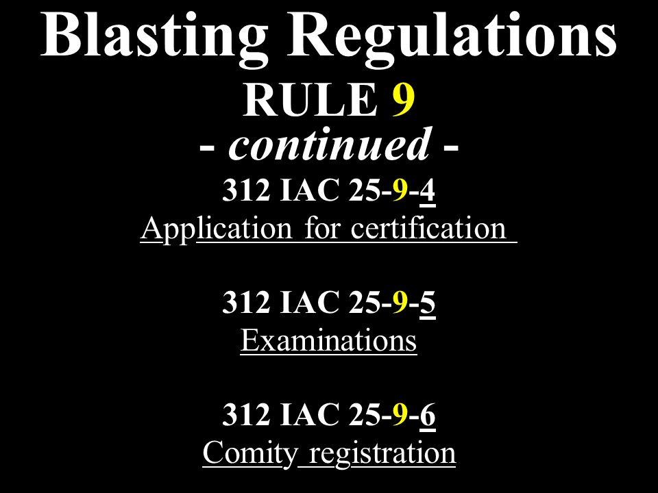 Blasting Regulations RULE 9 - continued - 312 IAC 25-9-4 Application for certification 312 IAC 25-9-5 Examinations 312 IAC 25-9-6 Comity registration