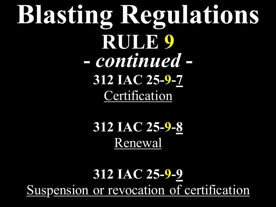 Blasting Regulations RULE 9 - continued - 312 IAC 25-9-7 Certification 312 IAC 25-9-8 Renewal 312 IAC 25-9-9 Suspension or revocation of certification