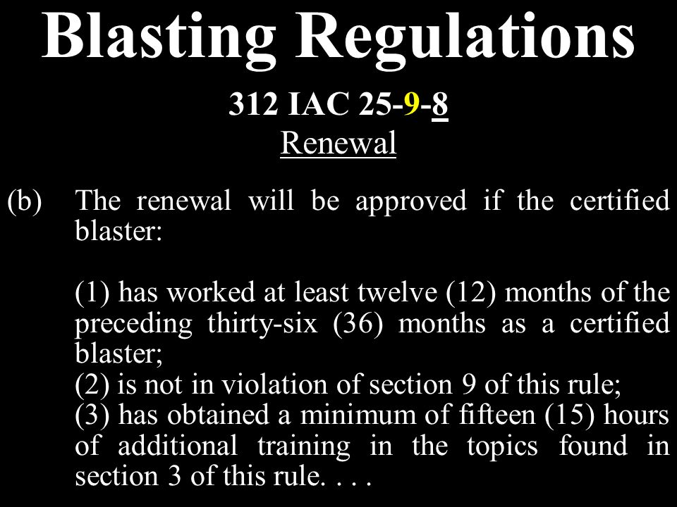 Blasting Regulations (b)The renewal will be approved if the certified blaster: (1) has worked at least twelve (12) months of the preceding thirty-six