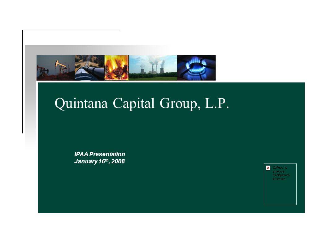 Quintana Capital Group, L.P. IPAA Presentation January 16 th, 2008