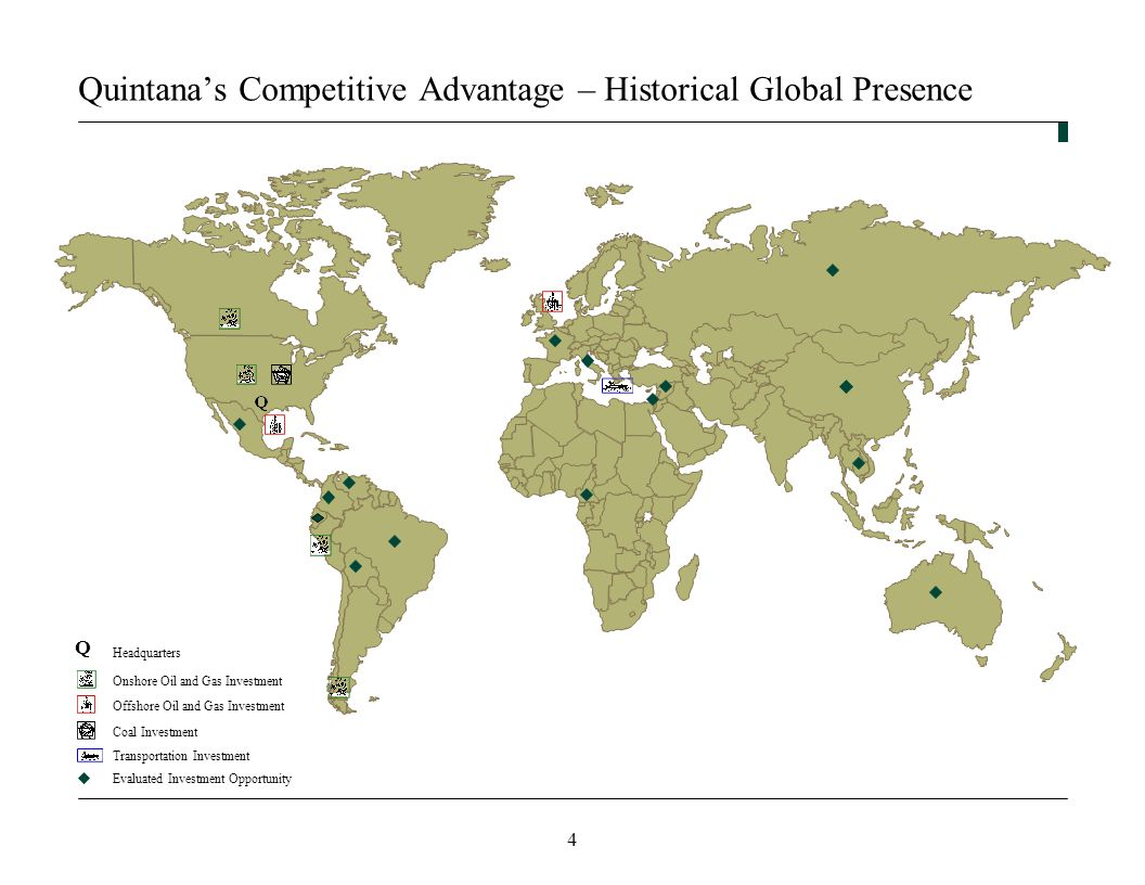 4 Quintana's Competitive Advantage – Historical Global Presence Headquarters Evaluated Investment Opportunity Coal Investment Transportation Investment Offshore Oil and Gas InvestmentOnshore Oil and Gas Investment Q