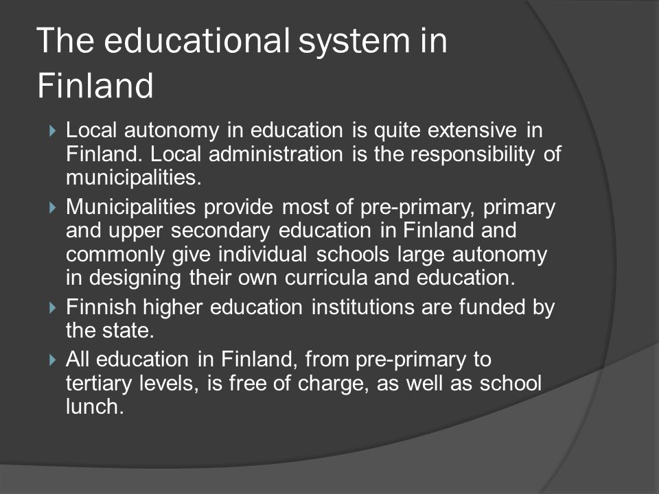 The educational system in Finland  Local autonomy in education is quite extensive in Finland.