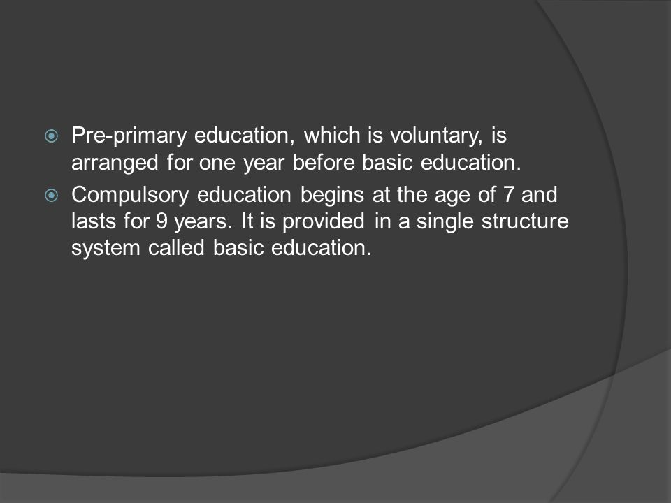 Pre-primary education, which is voluntary, is arranged for one year before basic education.